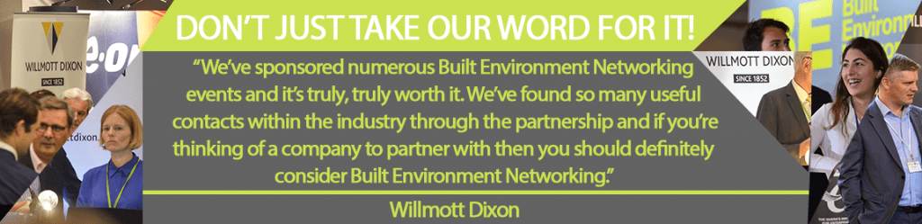 We've sponsored numerous Built Environment Networking events and it's truly, truly worth it. We've found so many useful contacts within the industry through the partnership and if you're thinking of a company to partner with then you should definitely consider Built Environment Networking. - Willmott Dixon.